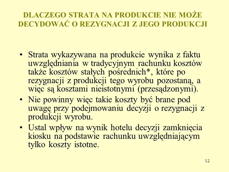 12 DLACZEGO STRATA NA PRODUKCIE NIE MOŻE DECYDOWAĆ O REZYGNACJI Z JEGO PRODUKCJI Strata wykazywana na produkcie wynika z faktu uwzględniania w tradycyjnym rachunku kosztów także kosztów stałych pośrednich*, które po rezygnacji z produkcji tego wyrobu pozostaną, a więc są kosztami nieistotnymi (przesądzonymi).