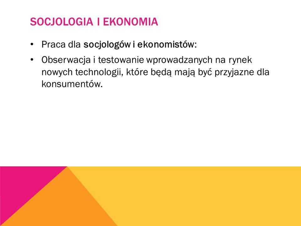 SOCJOLOGIA I EKONOMIA Praca dla socjologów i ekonomistów: Obserwacja i testowanie wprowadzanych na rynek nowych technologii, które będą mają być przyjazne dla konsumentów.