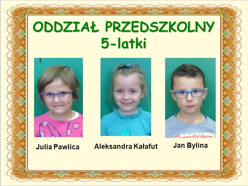 ODDZIAŁ PRZEDSZKOLNY 5-latki Julia Pawlica Aleksandra Kałafut Jan Bylina