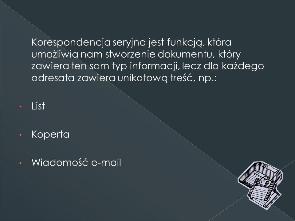 Korespondencja seryjna jest funkcją, która umożliwia nam stworzenie dokumentu, który zawiera ten sam typ informacji, lecz dla każdego adresata zawiera unikatową treść, np.: List Koperta Wiadomość e-mail