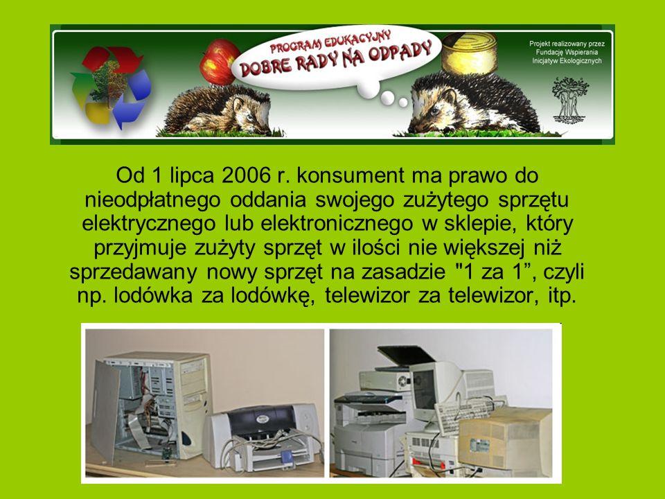 Od 1 lipca 2006 r. konsument ma prawo do nieodpłatnego oddania swojego zużytego sprzętu elektrycznego lub elektronicznego w sklepie, który przyjmuje z