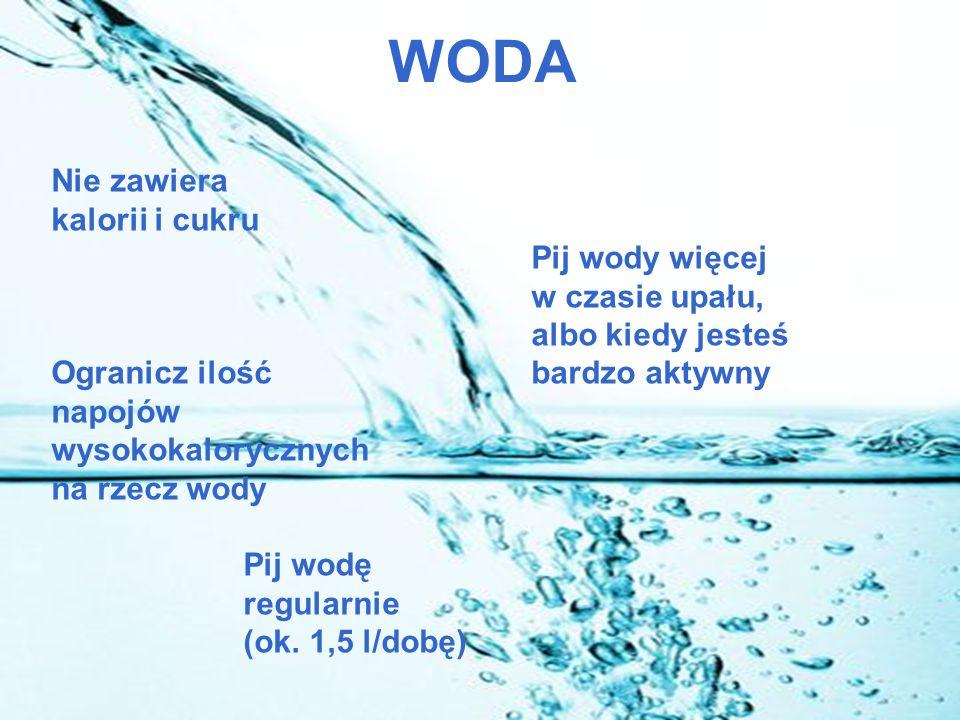 WODA Nie zawiera kalorii i cukru Pij wody więcej w czasie upału, albo kiedy jesteś Ogranicz ilość bardzo aktywny napojów wysokokalorycznych na rzecz wody Pij wodę regularnie (ok.