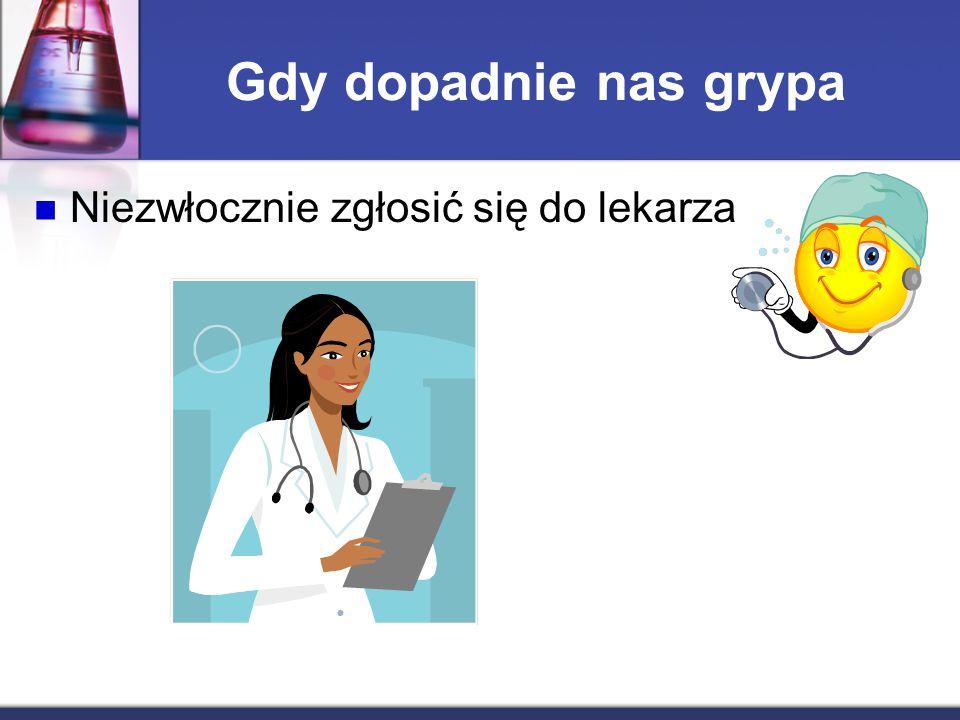Gdy dopadnie nas grypa Niezwłocznie zgłosić się do lekarza