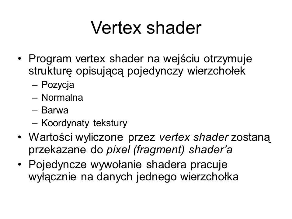 Vertex shader Program vertex shader na wejściu otrzymuje strukturę opisującą pojedynczy wierzchołek –Pozycja –Normalna –Barwa –Koordynaty tekstury Wartości wyliczone przez vertex shader zostaną przekazane do pixel (fragment) shader'a Pojedyncze wywołanie shadera pracuje wyłącznie na danych jednego wierzchołka