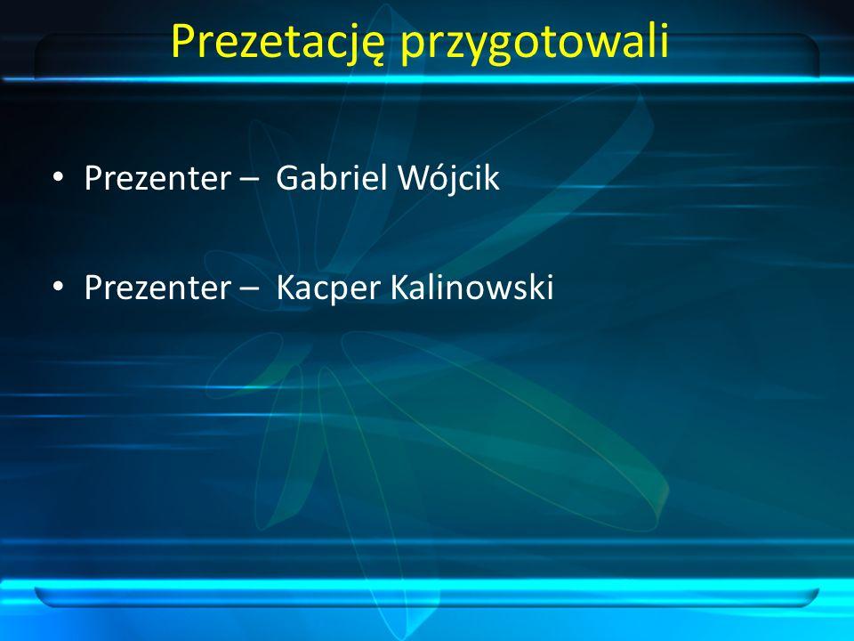 Prezetację przygotowali Prezenter – Gabriel Wójcik Prezenter – Kacper Kalinowski