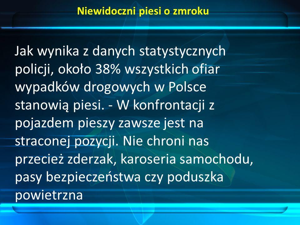 Niewidoczni piesi o zmroku Jak wynika z danych statystycznych policji, około 38% wszystkich ofiar wypadków drogowych w Polsce stanowią piesi.