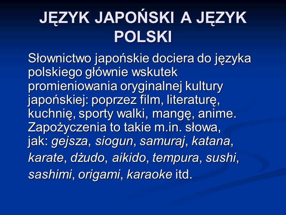 JĘZYK JAPOŃSKI A JĘZYK POLSKI Słownictwo japońskie dociera do języka polskiego głównie wskutek promieniowania oryginalnej kultury japońskiej: poprzez film, literaturę, kuchnię, sporty walki, mangę, anime.