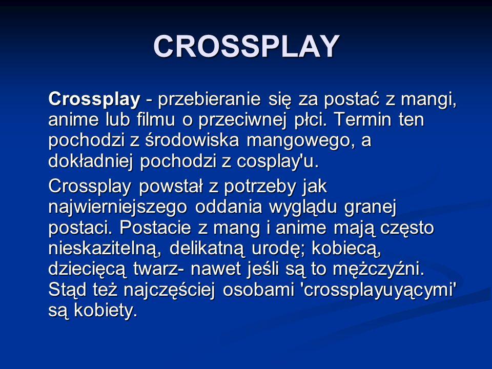 CROSSPLAY Crossplay - przebieranie się za postać z mangi, anime lub filmu o przeciwnej płci.