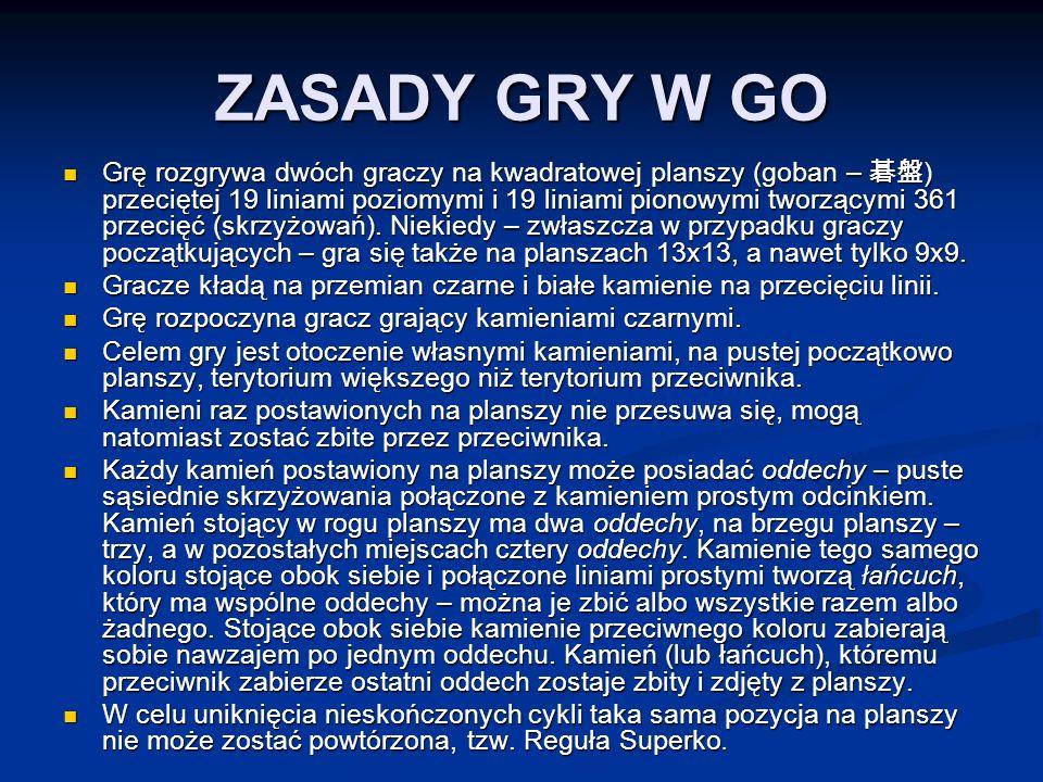 ZASADY GRY W GO Grę rozgrywa dwóch graczy na kwadratowej planszy (goban – 碁盤 ) przeciętej 19 liniami poziomymi i 19 liniami pionowymi tworzącymi 361 przecięć (skrzyżowań).