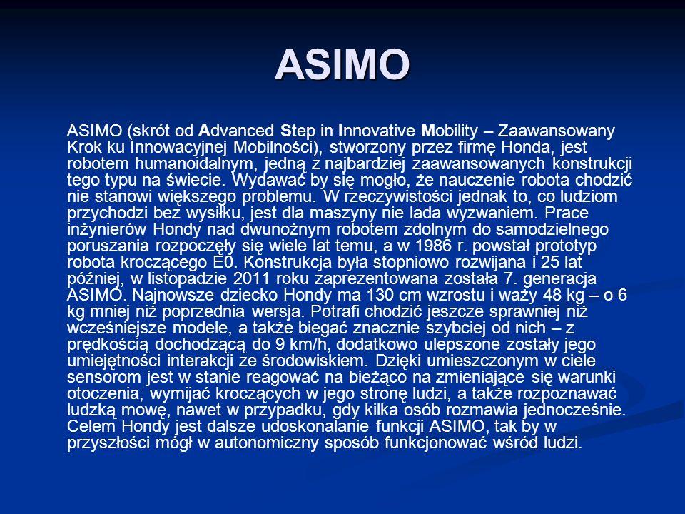 ASIMO ASIMO (skrót od Advanced Step in Innovative Mobility – Zaawansowany Krok ku Innowacyjnej Mobilności), stworzony przez firmę Honda, jest robotem humanoidalnym, jedną z najbardziej zaawansowanych konstrukcji tego typu na świecie.