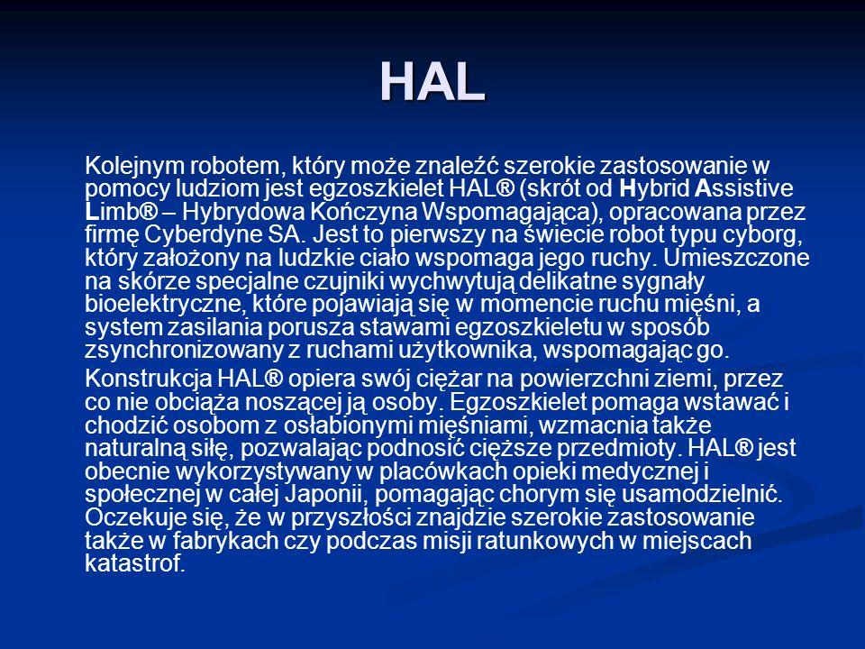 HAL Kolejnym robotem, który może znaleźć szerokie zastosowanie w pomocy ludziom jest egzoszkielet HAL® (skrót od Hybrid Assistive Limb® – Hybrydowa Kończyna Wspomagająca), opracowana przez firmę Cyberdyne SA.