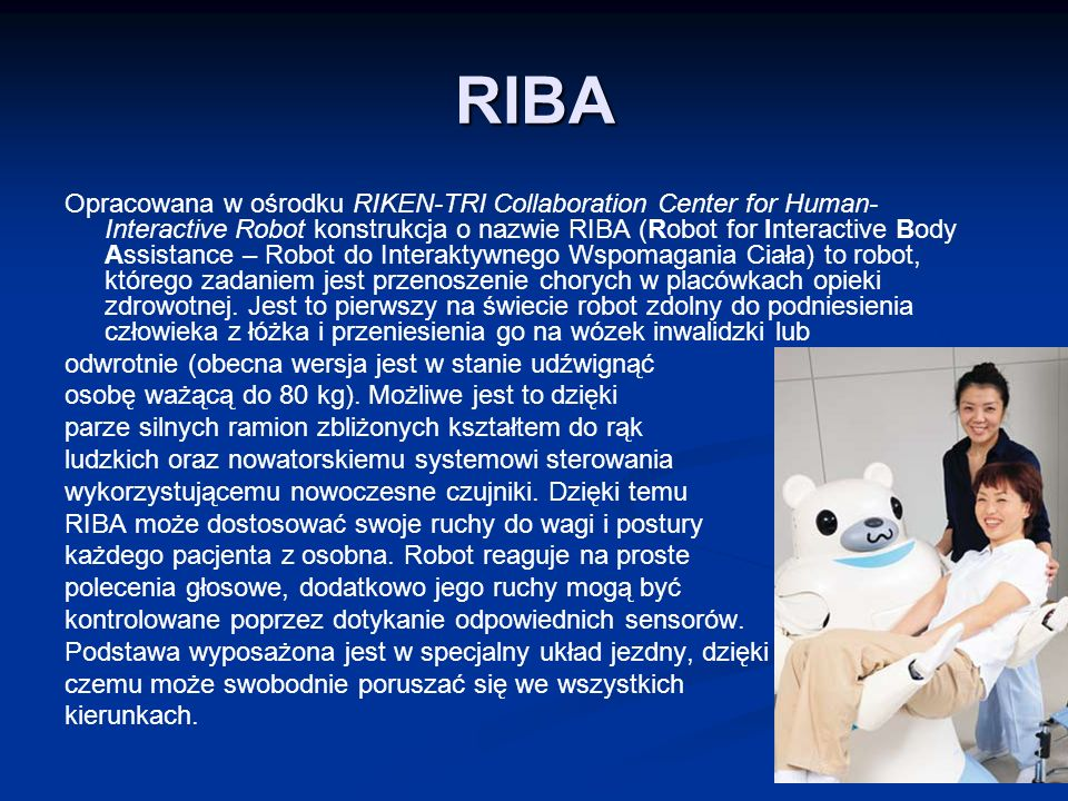 RIBA Opracowana w ośrodku RIKEN-TRI Collaboration Center for Human- Interactive Robot konstrukcja o nazwie RIBA (Robot for Interactive Body Assistance