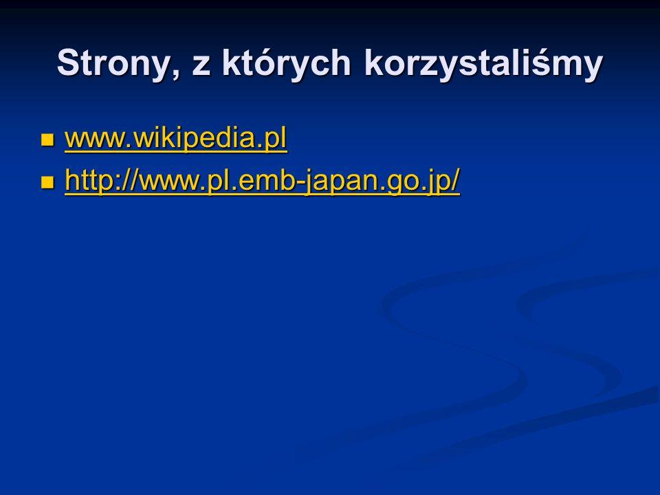 Strony, z których korzystaliśmy www.wikipedia.pl www.wikipedia.pl www.wikipedia.pl http://www.pl.emb-japan.go.jp/ http://www.pl.emb-japan.go.jp/ http://www.pl.emb-japan.go.jp/