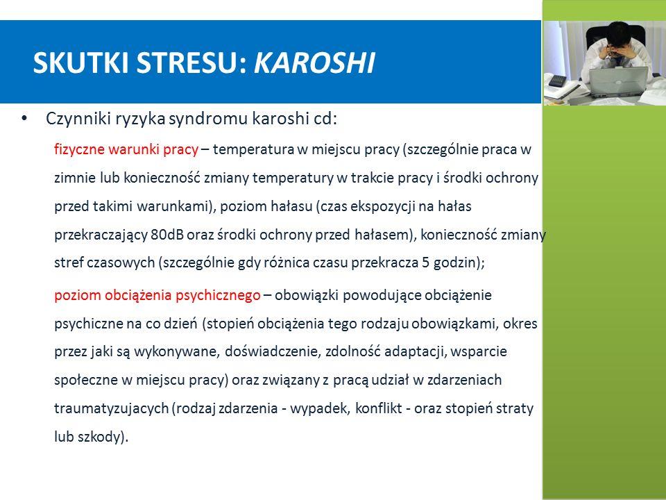 SKUTKI STRESU: KAROSHI Czynniki ryzyka syndromu karoshi cd: fizyczne warunki pracy – temperatura w miejscu pracy (szczególnie praca w zimnie lub konieczność zmiany temperatury w trakcie pracy i środki ochrony przed takimi warunkami), poziom hałasu (czas ekspozycji na hałas przekraczający 80dB oraz środki ochrony przed hałasem), konieczność zmiany stref czasowych (szczególnie gdy różnica czasu przekracza 5 godzin); poziom obciążenia psychicznego – obowiązki powodujące obciążenie psychiczne na co dzień (stopień obciążenia tego rodzaju obowiązkami, okres przez jaki są wykonywane, doświadczenie, zdolność adaptacji, wsparcie społeczne w miejscu pracy) oraz związany z pracą udział w zdarzeniach traumatyzujacych (rodzaj zdarzenia - wypadek, konflikt - oraz stopień straty lub szkody).