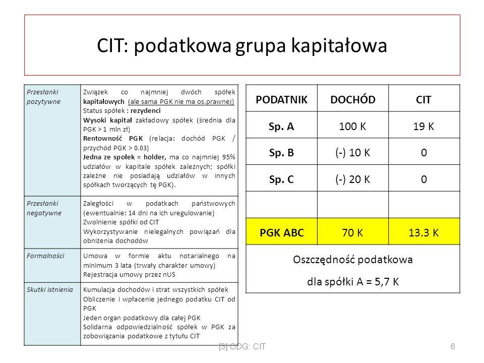 CIT: podatkowa grupa kapitałowa Przesłanki pozytywne Związek co najmniej dwóch spółek kapitałowych (ale sama PGK nie ma os.prawnej) Status spółek : rezydenci Wysoki kapitał zakładowy spółek (średnia dla PGK > 1 mln zł) Rentowność PGK (relacja: dochód PGK / przychód PGK > 0.03) Jedna ze społek = holder, ma co najmniej 95% udziałów w kapitale spółek zależnych; spółki zależne nie posiadają udziałów w innych spółkach tworzących tę PGK).