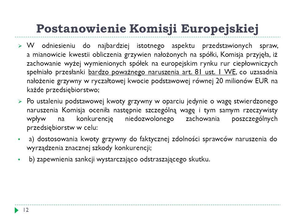 Postanowienie Komisji Europejskiej 12  W odniesieniu do najbardziej istotnego aspektu przedstawionych spraw, a mianowicie kwestii obliczenia grzywien nałożonych na spółki, Komisja przyjęła, iż zachowanie wyżej wymienionych spółek na europejskim rynku rur ciepłowniczych spełniało przesłanki bardzo poważnego naruszenia art.