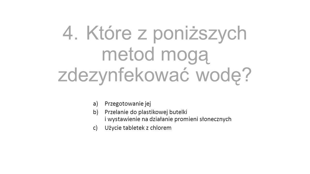 4.Które z poniższych metod mogą zdezynfekować wodę? a)Przegotowanie jej b)Przelanie do plastikowej butelki i wystawienie na działanie promieni słonecz