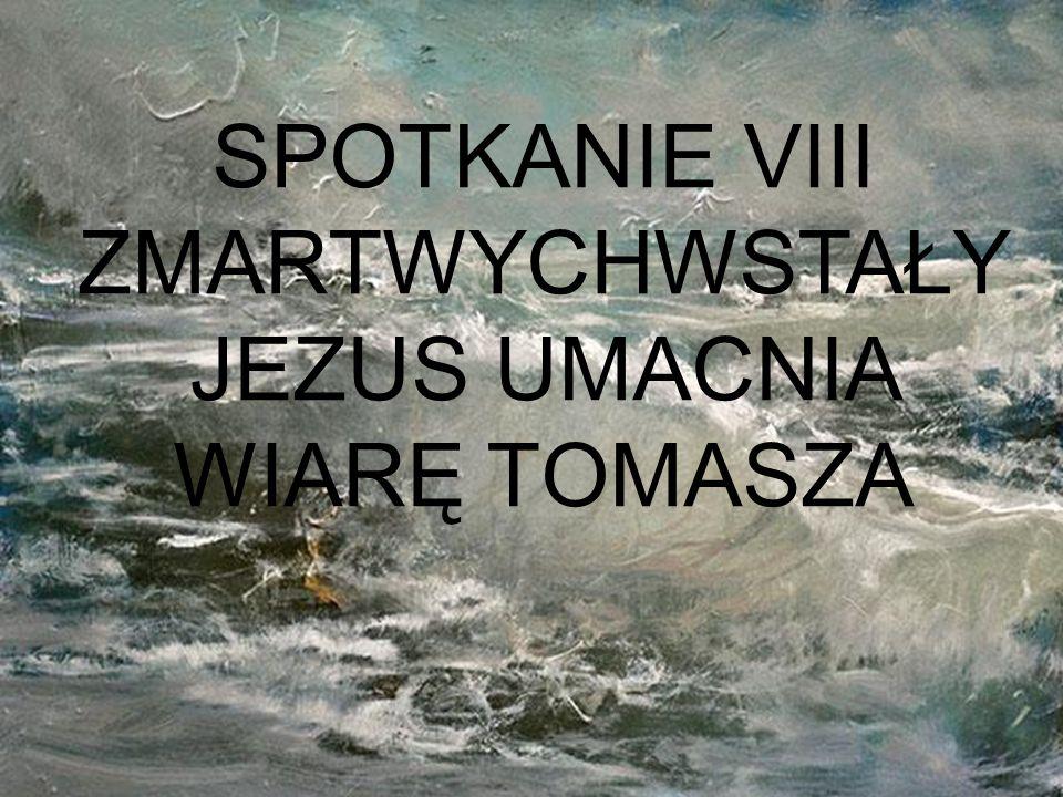 SPOTKANIE VIII ZMARTWYCHWSTAŁY JEZUS UMACNIA WIARĘ TOMASZA