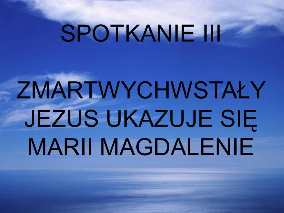 SPOTKANIE III ZMARTWYCHWSTAŁY JEZUS UKAZUJE SIĘ MARII MAGDALENIE