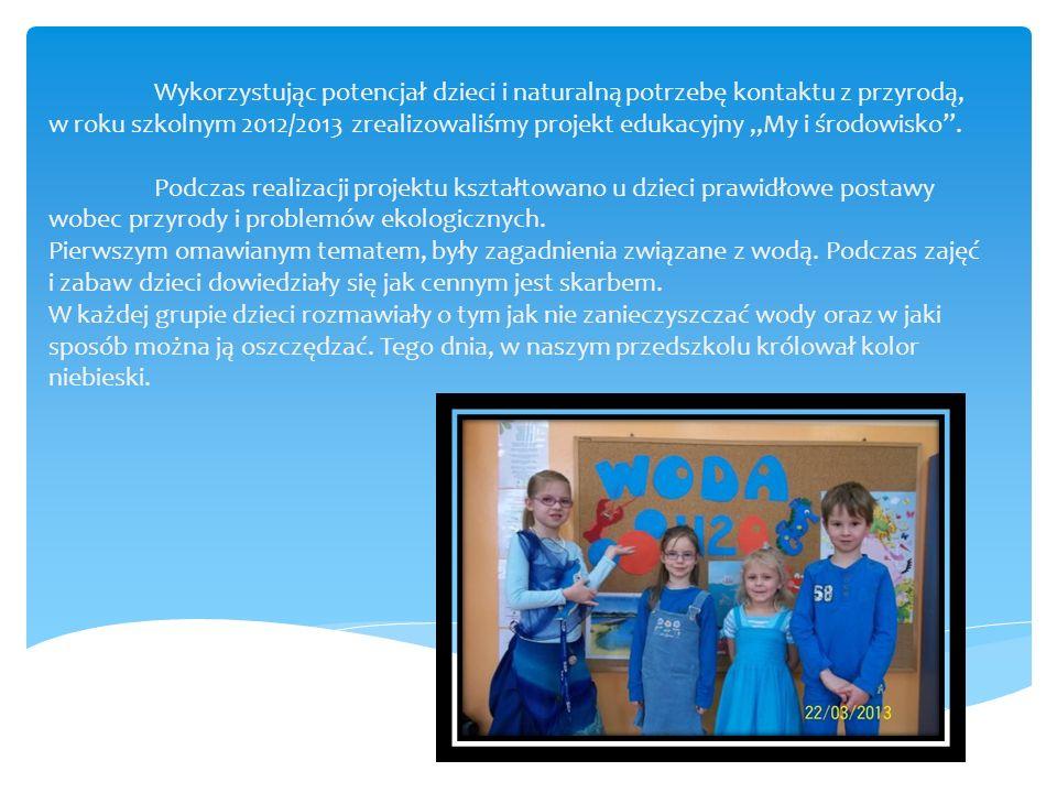 """Wykorzystując potencjał dzieci i naturalną potrzebę kontaktu z przyrodą, w roku szkolnym 2012/2013 zrealizowaliśmy projekt edukacyjny """"My i środowisko"""