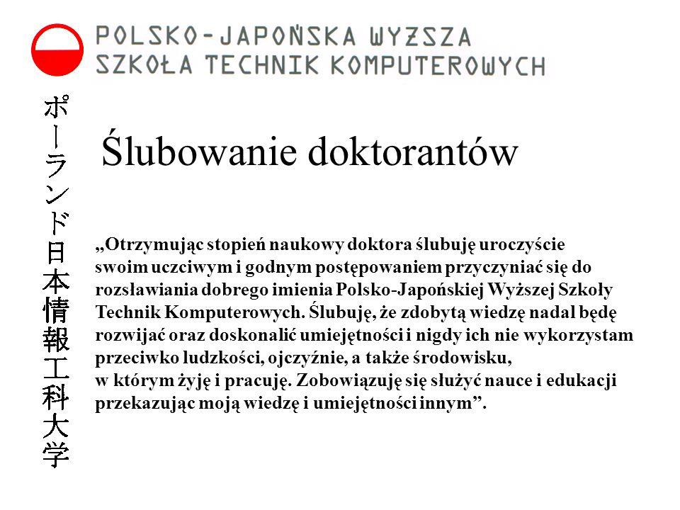 """Ślubowanie doktorantów """"Otrzymując stopień naukowy doktora ślubuję uroczyście swoim uczciwym i godnym postępowaniem przyczyniać się do rozsławiania dobrego imienia Polsko-Japońskiej Wyższej Szkoły Technik Komputerowych."""
