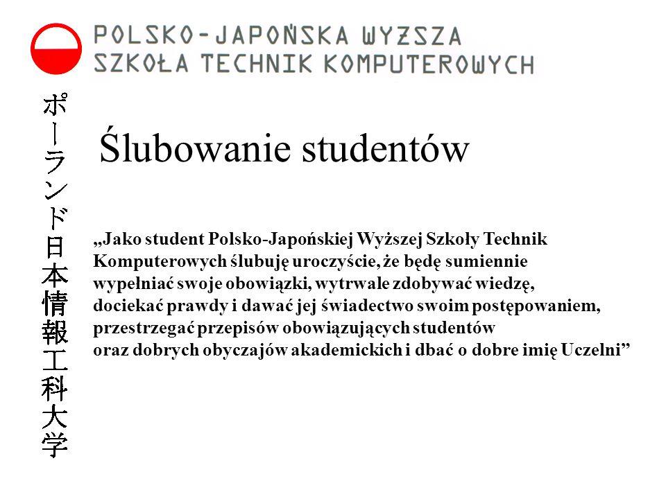 """Ślubowanie studentów """"Jako student Polsko-Japońskiej Wyższej Szkoły Technik Komputerowych ślubuję uroczyście, że będę sumiennie wypełniać swoje obowiązki, wytrwale zdobywać wiedzę, dociekać prawdy i dawać jej świadectwo swoim postępowaniem, przestrzegać przepisów obowiązujących studentów oraz dobrych obyczajów akademickich i dbać o dobre imię Uczelni"""