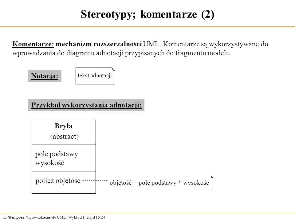 E. Stemposz. Wprowadzenie do UML, Wykład 1, Slajd 16/24 Stereotypy; komentarze (2) Komentarze: mechanizm rozszerzalności UML. Komentarze są wykorzysty