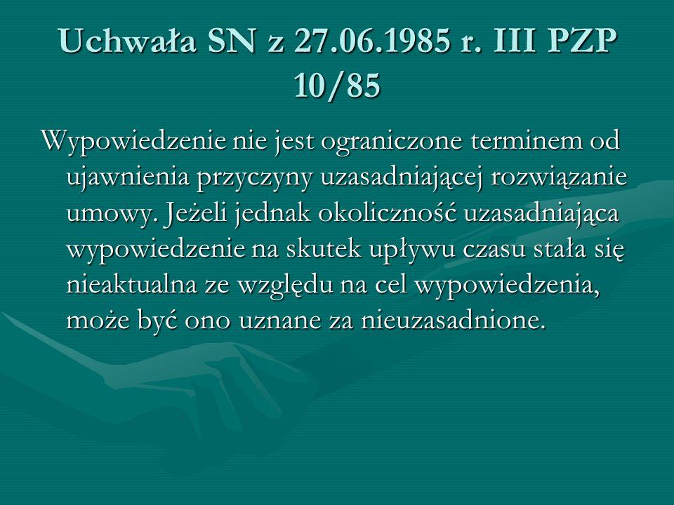 Uchwała SN z 27.06.1985 r. III PZP 10/85 Wypowiedzenie nie jest ograniczone terminem od ujawnienia przyczyny uzasadniającej rozwiązanie umowy. Jeżeli