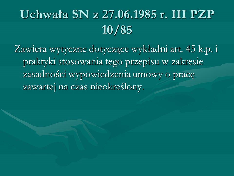 Uchwała SN z 27.06.1985 r. III PZP 10/85 Zawiera wytyczne dotyczące wykładni art. 45 k.p. i praktyki stosowania tego przepisu w zakresie zasadności wy