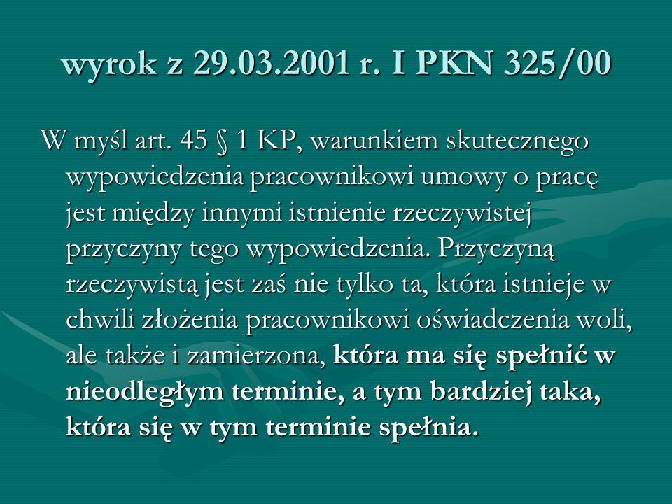 wyrok z 29.03.2001 r. I PKN 325/00 W myśl art. 45 § 1 KP, warunkiem skutecznego wypowiedzenia pracownikowi umowy o pracę jest między innymi istnienie