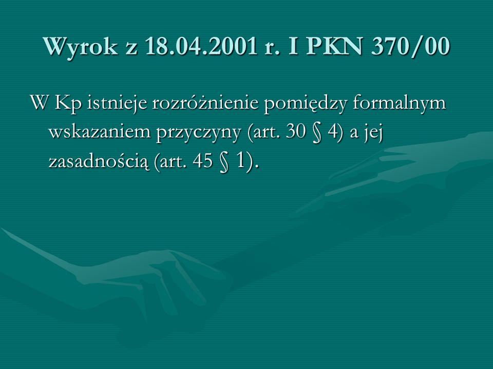Wyrok z 18.04.2001 r. I PKN 370/00 W Kp istnieje rozróżnienie pomiędzy formalnym wskazaniem przyczyny (art. 30 § 4) a jej zasadnością (art. 45 § 1).