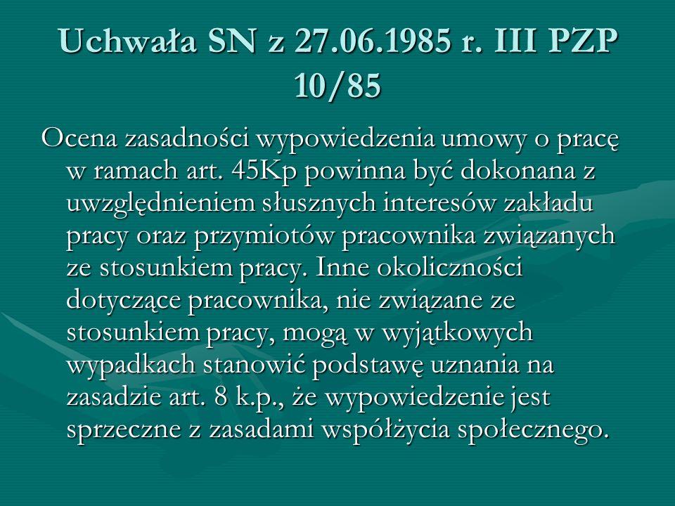 Uchwała SN z 27.06.1985 r. III PZP 10/85 Ocena zasadności wypowiedzenia umowy o pracę w ramach art. 45Kp powinna być dokonana z uwzględnieniem słuszny