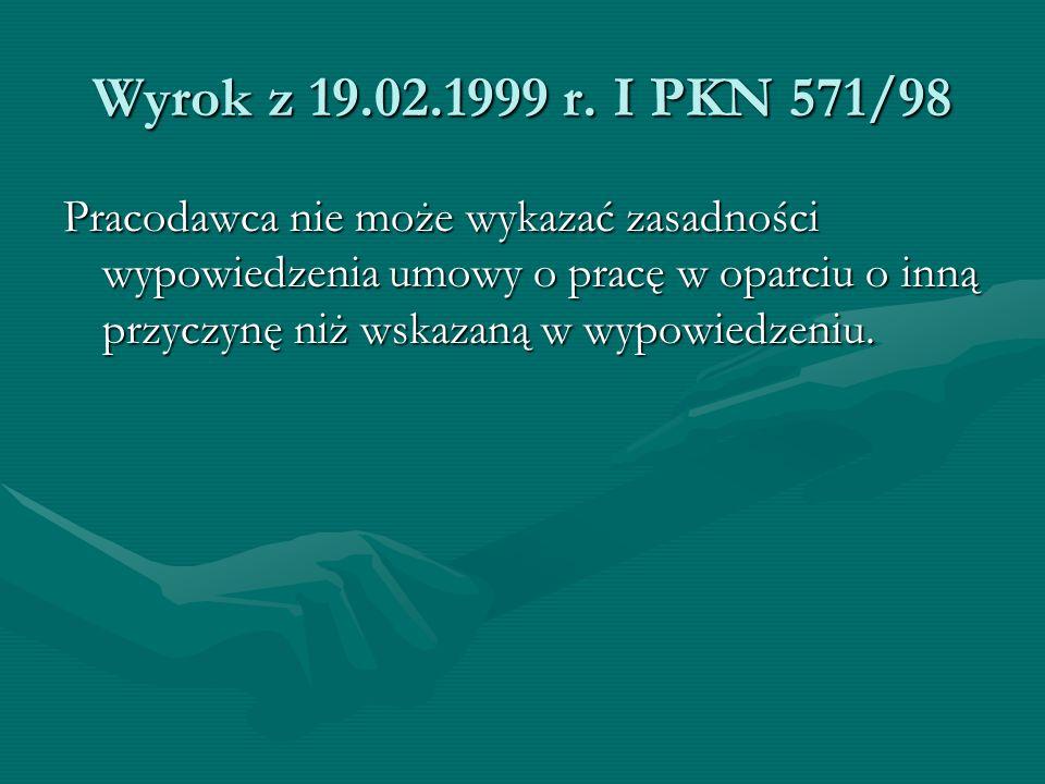 Wyrok z 19.02.1999 r. I PKN 571/98 Pracodawca nie może wykazać zasadności wypowiedzenia umowy o pracę w oparciu o inną przyczynę niż wskazaną w wypowi