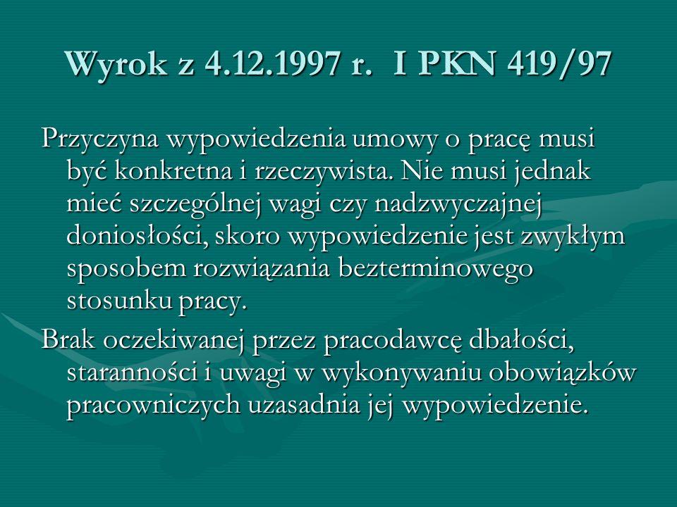 Wyrok z 4.12.1997 r. I PKN 419/97 Przyczyna wypowiedzenia umowy o pracę musi być konkretna i rzeczywista. Nie musi jednak mieć szczególnej wagi czy na