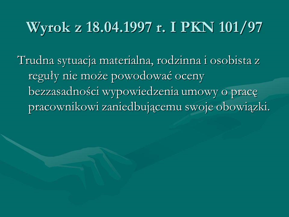 Wyrok z 18.04.1997 r. I PKN 101/97 Trudna sytuacja materialna, rodzinna i osobista z reguły nie może powodować oceny bezzasadności wypowiedzenia umowy
