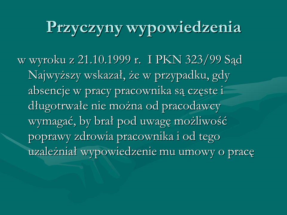 Przyczyny wypowiedzenia w wyroku z 21.10.1999 r. I PKN 323/99 Sąd Najwyższy wskazał, że w przypadku, gdy absencje w pracy pracownika są częste i długo