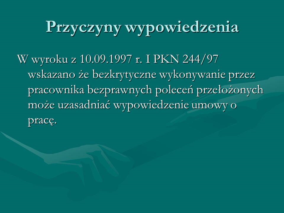 Przyczyny wypowiedzenia W wyroku z 10.09.1997 r. I PKN 244/97 wskazano że bezkrytyczne wykonywanie przez pracownika bezprawnych poleceń przełożonych m