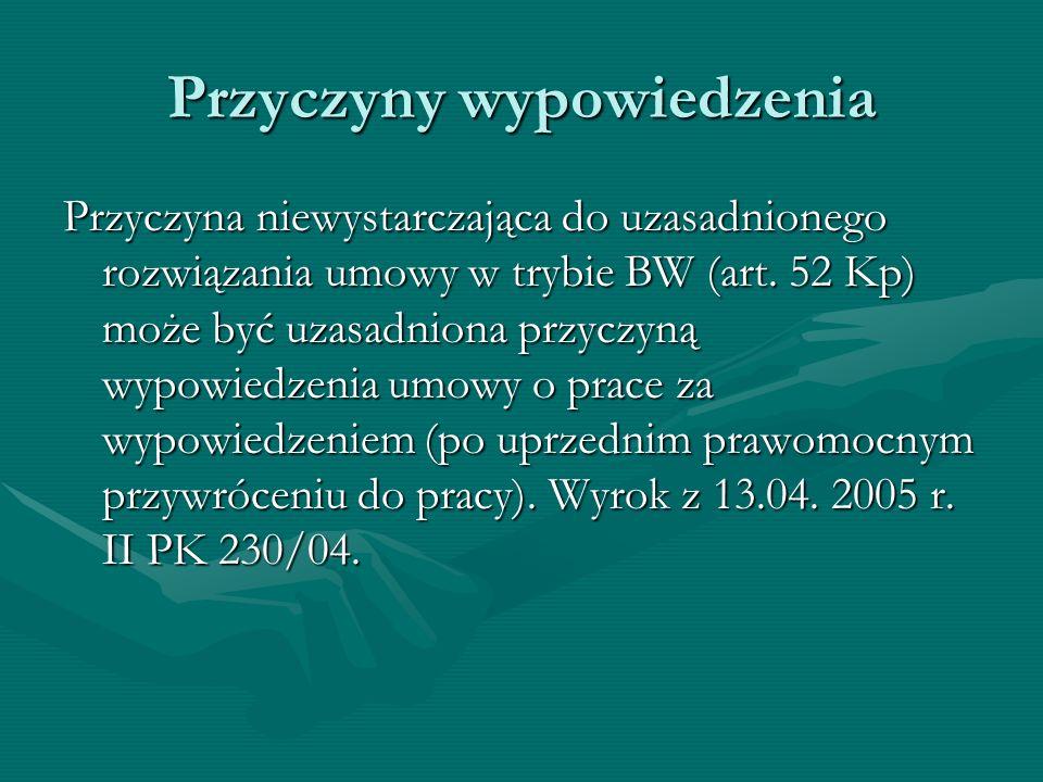 Przyczyny wypowiedzenia Przyczyna niewystarczająca do uzasadnionego rozwiązania umowy w trybie BW (art. 52 Kp) może być uzasadniona przyczyną wypowied