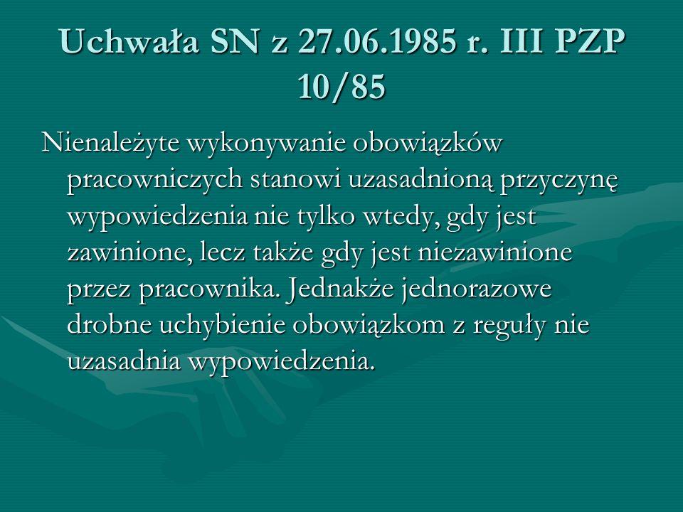Uchwała SN z 27.06.1985 r. III PZP 10/85 Nienależyte wykonywanie obowiązków pracowniczych stanowi uzasadnioną przyczynę wypowiedzenia nie tylko wtedy,