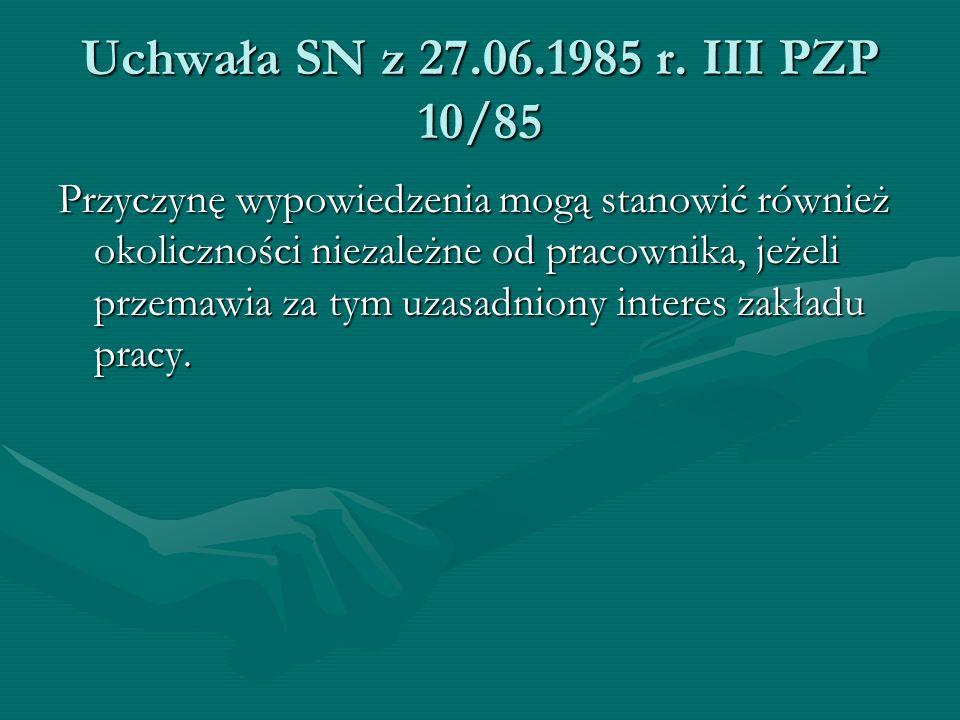Uchwała SN z 27.06.1985 r. III PZP 10/85 Przyczynę wypowiedzenia mogą stanowić również okoliczności niezależne od pracownika, jeżeli przemawia za tym