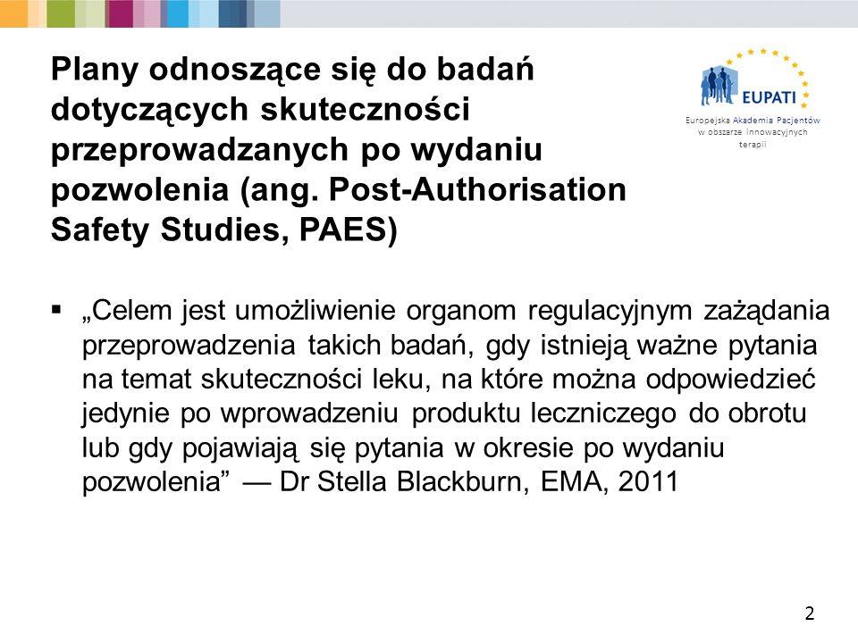 """Europejska Akademia Pacjentów w obszarze innowacyjnych terapii  """"Celem jest umożliwienie organom regulacyjnym zażądania przeprowadzenia takich badań, gdy istnieją ważne pytania na temat skuteczności leku, na które można odpowiedzieć jedynie po wprowadzeniu produktu leczniczego do obrotu lub gdy pojawiają się pytania w okresie po wydaniu pozwolenia — Dr Stella Blackburn, EMA, 2011 2 Plany odnoszące się do badań dotyczących skuteczności przeprowadzanych po wydaniu pozwolenia (ang."""