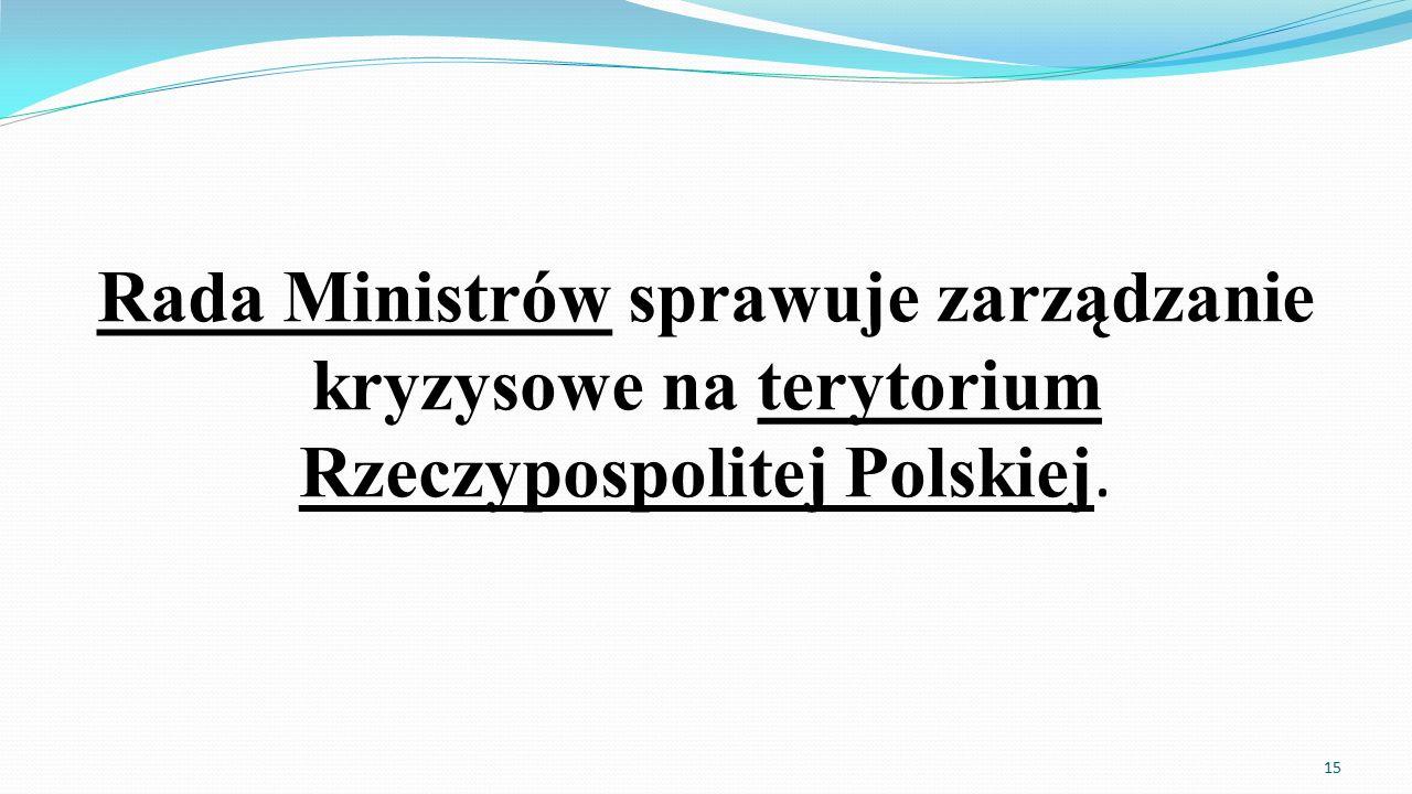 Rada Ministrów sprawuje zarządzanie kryzysowe na terytorium Rzeczypospolitej Polskiej. 15