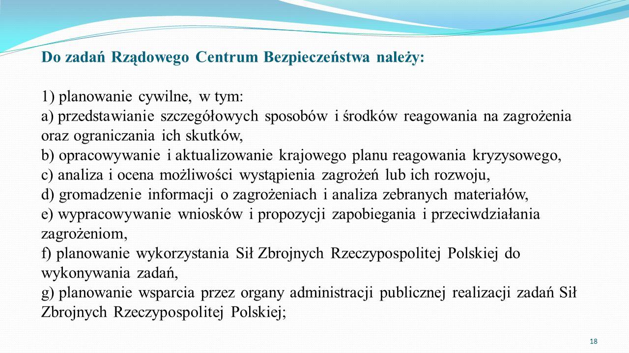 Do zadań Rządowego Centrum Bezpieczeństwa należy: 1) planowanie cywilne, w tym: a) przedstawianie szczegółowych sposobów i środków reagowania na zagro