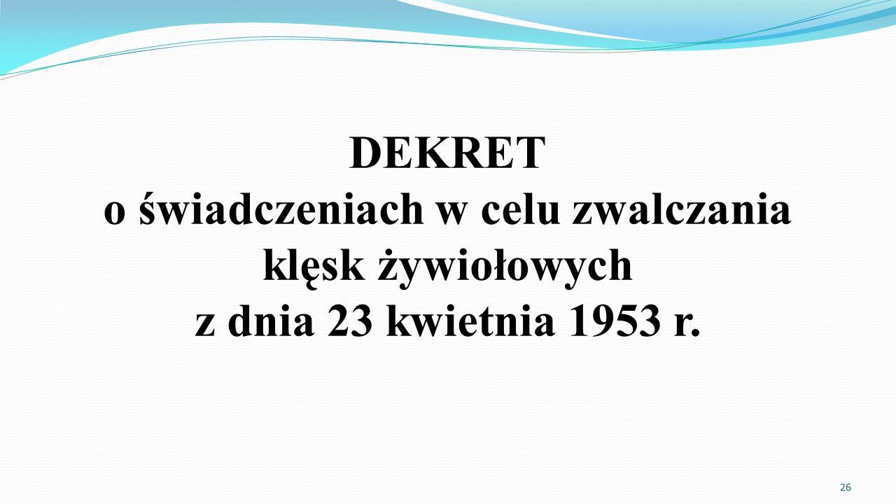 DEKRET o świadczeniach w celu zwalczania klęsk żywiołowych z dnia 23 kwietnia 1953 r. 26