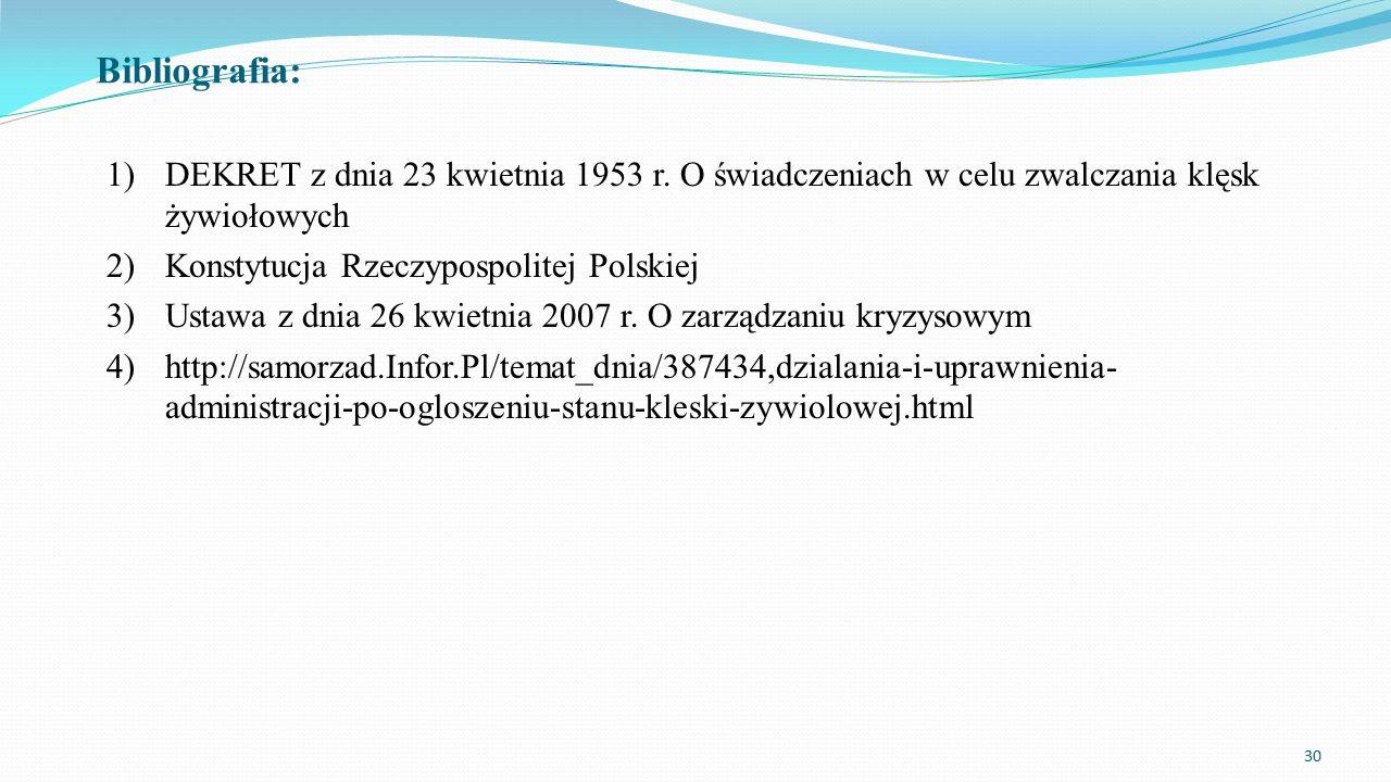 Bibliografia: 1)DEKRET z dnia 23 kwietnia 1953 r. O świadczeniach w celu zwalczania klęsk żywiołowych 2)Konstytucja Rzeczypospolitej Polskiej 3)Ustawa