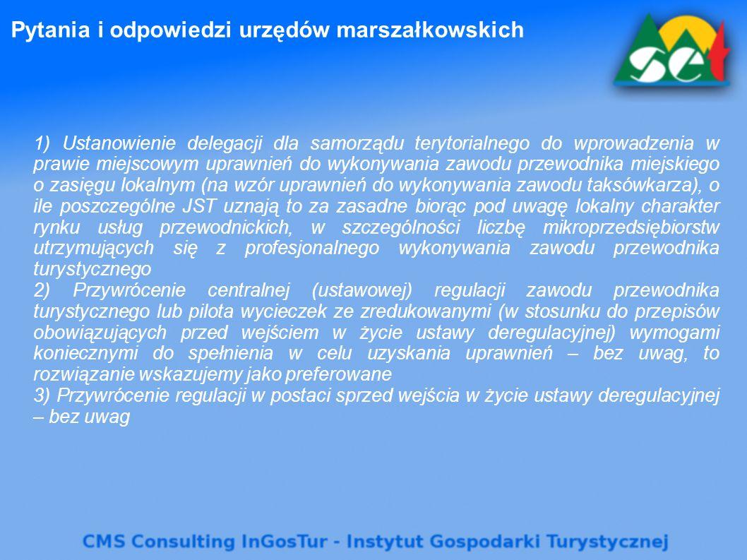 Pytania i odpowiedzi urzędów marszałkowskich 1) Ustanowienie delegacji dla samorządu terytorialnego do wprowadzenia w prawie miejscowym uprawnień do wykonywania zawodu przewodnika miejskiego o zasięgu lokalnym (na wzór uprawnień do wykonywania zawodu taksówkarza), o ile poszczególne JST uznają to za zasadne biorąc pod uwagę lokalny charakter rynku usług przewodnickich, w szczególności liczbę mikroprzedsiębiorstw utrzymujących się z profesjonalnego wykonywania zawodu przewodnika turystycznego 2) Przywrócenie centralnej (ustawowej) regulacji zawodu przewodnika turystycznego lub pilota wycieczek ze zredukowanymi (w stosunku do przepisów obowiązujących przed wejściem w życie ustawy deregulacyjnej) wymogami koniecznymi do spełnienia w celu uzyskania uprawnień – bez uwag, to rozwiązanie wskazujemy jako preferowane 3) Przywrócenie regulacji w postaci sprzed wejścia w życie ustawy deregulacyjnej – bez uwag