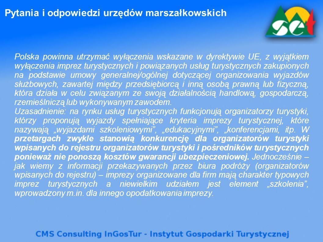Pytania i odpowiedzi urzędów marszałkowskich Polska powinna utrzymać wyłączenia wskazane w dyrektywie UE, z wyjątkiem wyłączenia imprez turystycznych i powiązanych usług turystycznych zakupionych na podstawie umowy generalnej/ogólnej dotyczącej organizowania wyjazdów służbowych, zawartej między przedsiębiorcą i inną osobą prawną lub fizyczną, która działa w celu związanym ze swoją działalnością handlową, gospodarczą, rzemieślniczą lub wykonywanym zawodem.