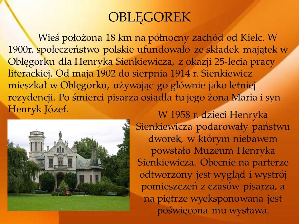 OBLĘGOREK Wieś położona 18 km na północny zachód od Kielc. W 1900r. społeczeństwo polskie ufundowało ze składek majątek w Oblęgorku dla Henryka Sienki