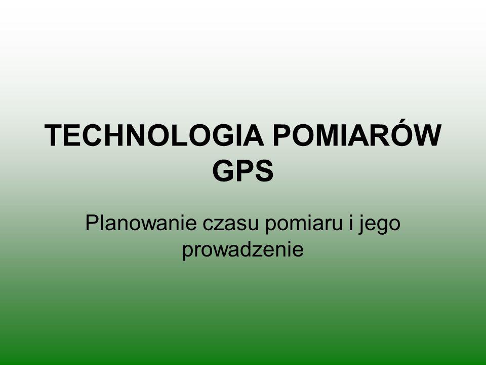TECHNOLOGIA POMIARÓW GPS Planowanie czasu pomiaru i jego prowadzenie