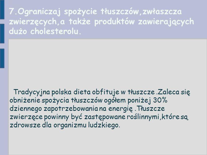 7.Ograniczaj spożycie tłuszczów,zwłaszcza zwierzęcych,a także produktów zawierających dużo cholesterolu.